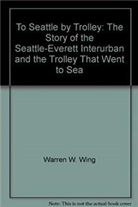 Download To Seattle by trolley: The story of the Seattle-Everett Interurban and the trolley that went to sea fb2