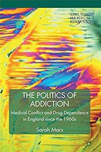 Download The Politics of Addiction: Medical Conflict and Drug Dependence in England Since the 1960s (Science, Technology and Medicine in Modern History) fb2