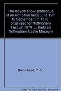 Download The bicycle show: [catalogue of an exhibition held] June 12th to September 5th 1976, organised for Nottingham Festival 1976 ..., [held at] Nottingham Castle Museum fb2