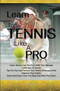 Download Learn To Play Tennis Like A Pro: Learn Tennis Like The Pro's With The Ultimate Collection Of Tennis Tips So You Can Perfect Your Tennis Strategies And ... And Every Time You Step Out Onto The Court fb2