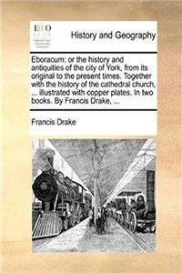 Download Eboracum: or the history and antiquities of the city of York, from its original to the present times. Together with the history of the cathedral ... plates. In two books. By Francis Drake, ... fb2